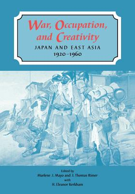 War, Occupation, and Creativity: Japan and East Asia, 1920-1960 - Mayo, Marlene J (Editor), and Rimer, J Thomas (Editor), and Kerkham, H Eleanor (Editor)