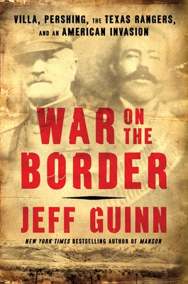 War on the Border: Villa, Pershing, the Texas Rangers, and an American Invasion - Guinn, Jeff