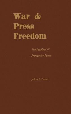 War & Press Freedom: The Problem of Prerogative Power - Smith, Jeffrey A