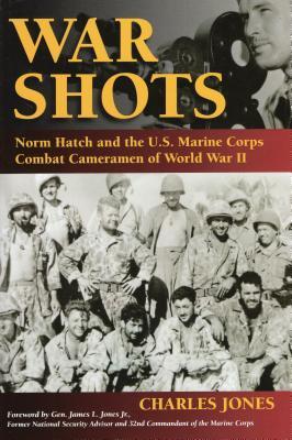 War Shots: Norm Hatch and the U.S. Marine Corps Combat Cameramen of World War II - Jones, Charles