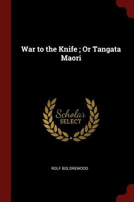War to the Knife; Or Tangata Maori - Boldrewood, Rolf