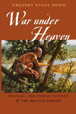 War Under Heaven: Pontiac, the Indian Nations, & the British Empire - Dowd, Gregory Evans, Professor