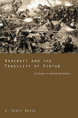 Warcraft and the Fragility of Virtue: An Essay in Aristotelian Ethics - Davis, G Scott
