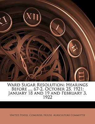 Ward Sugar Resolution: Hearings Before ..., 67-2, October 25, 1921; January 18 and 19 and February 3, 1922 - United States Congress House Agricult, States Congress House Agricult (Creator)