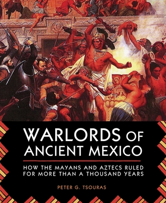Warlords of Ancient Mexico: How the Mayans and Aztecs Ruled for More Than a Thousand Years - Tsouras, Peter G
