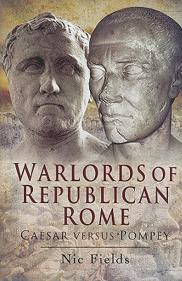 Warlords of Republican Rome: Caesar Versus Pompey - Fields, Nic, Dr.
