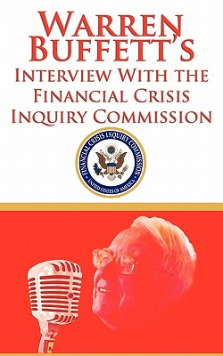 Warren Buffett's Interview with the Financial Crisis Inquiry Commission (Fcic) - Buffett, Warren, and Financial Crisis Inquiry Commission