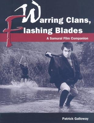 Warring Clans, Flashing Blades: A Samurai Film Companion - Galloway, Patrick