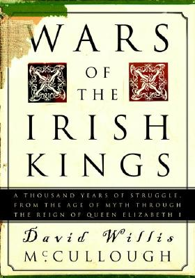 Wars of the Irish Kings: A Thousand Years of Struggle, from the Age of Myth Through the Reign of Queen Elizabeth I - McCullough, David Willis
