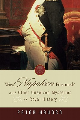 Was Napoleon Poisoned?: And Other Unsolved Mysteries of Royal History - Haugen, Peter