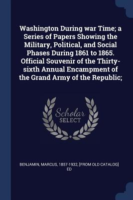 Washington During War Time; A Series of Papers Showing the Military, Political, and Social Phases During 1861 to 1865. Official Souvenir of the Thirty-Sixth Annual Encampment of the Grand Army of the Republic; - Benjamin, Marcus 1857-1932 (Creator)