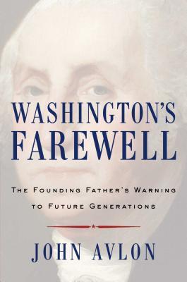 Washington's Farewell: The Founding Father's Warning to Future Generations - Avlon, John