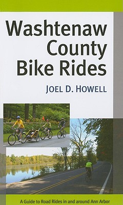 Washtenaw County Bike Rides: A Guide to Road Rides in and Around Ann Arbor - Howell, Joel D, Professor