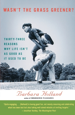 Wasn't the Grass Greener?: Thirty-Three Reasons Why Life Isn't as Good as It Used to Be - Holland, Barbara