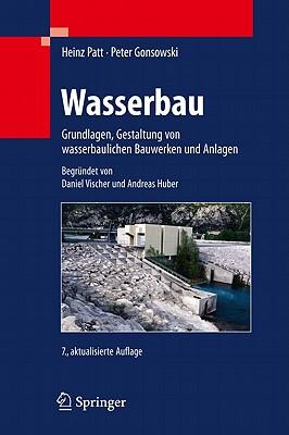 Wasserbau: Grundlagen, Gestaltung Von Wasserbaulichen Bauwerken Und Anlagen - Vischer, Daniel, and Patt, Heinz, and Huber, Andreas