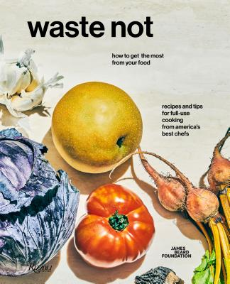 Waste Not: How to Get the Most from Your Food - James Beard Foundation, and Colicchio, Tom (Foreword by), and Monaghan, Keirnan (Photographer)