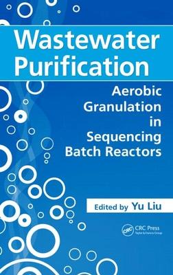 Wastewater Purification: Aerobic Granulation in Sequencing Batch Reactors - Liu, Yu (Editor)