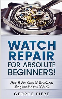 Watch Repair for Absolute Beginners!: How to Fix, Clean & Troubleshoot Timepieces for Fun & Profit - Piere, George