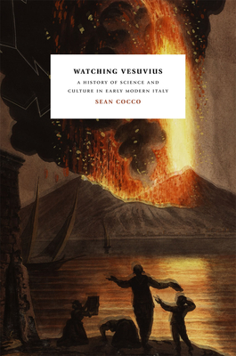 Watching Vesuvius: A History of Science and Culture in Early Modern Italy - Cocco, Sean