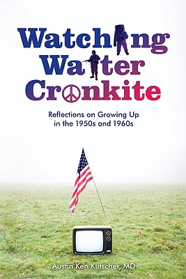 Watching Walter Cronkite: Reflections on Growing Up in the 1950s and 1960s - Kutscher, Austin Ken