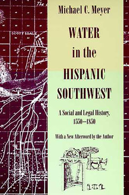 Water in the Hispanic Southwest: A Social and Legal History, 1550-1850 - Meyer, Michael C