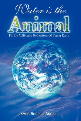 Water is the Animal: Fin de Millenaire Reflections of Planet Earth from a Diplomatic Courier - Angell, James Burrill