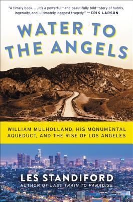 Water to the Angels: William Mulholland, His Monumental Aqueduct, and the Rise of Los Angeles - Standiford, Les