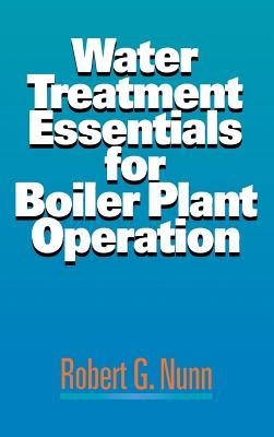 Water Treatment Essentials for Boiler Plant Operation - Nunn, Robert G