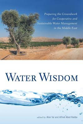 Water Wisdom: Preparing the Groundwork for Cooperative and Sustainable Water Management in the Middle East - Tal, Alon, Professor (Editor), and Rabbo, Alfred Abed (Editor)