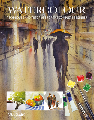 Watercolour: Techniques and Tutorials for the Complete Beginner - Clark, Paul
