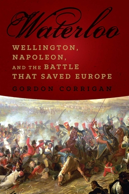 Waterloo: Wellington, Napoleon, and the Battle That Saved Europe - Corrigan, Gordon