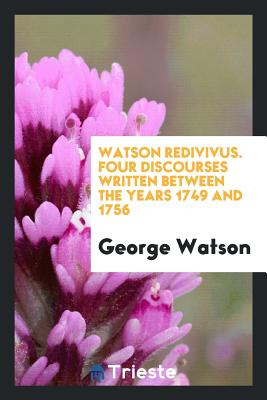 Watson Redivivus. Four Discourses Written Between the Years 1749 and 1756 - Watson, George