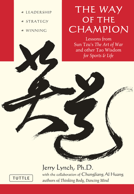 Way of the Champion: Lessons from Sun Tzu's the Art of War and Other Tao Wisdom for Sports & Life - Lynch, Jerry, Ph.D., and Huang, Chungliang Al
