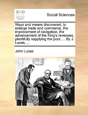 Ways and Means Discovered, to Enlarge Trade and Commerce, the Improvement of Navigation, the Advancement of the King's Revenues, Plentifully Supplying the Poor, ... by J. Lucas, ... - Lucas, John