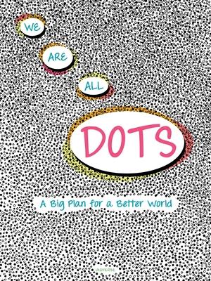 We Are All Dots: A Big Plan for a Better World - Macri, Giancarlo, and Zanotti, Carolina