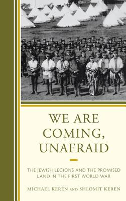 We Are Coming, Unafraid: The Jewish Legions and the Promised Land in the First World War - Keren, Michael