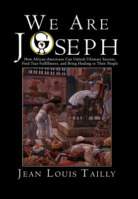 We Are Joseph: How African-Americans Can Unlock Ultimate Success, Find True Fulfillment, and Bring Healing to Their People - Tailly, Jean Louis