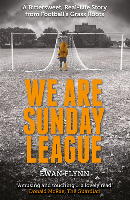 We are Sunday League: A Bittersweet, Real-Life Story from Football's Grass Roots - Flynn, Ewan