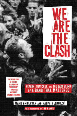 We Are the Clash: Reagan, Thatcher, and the Last Stand of a Band That Mattered - Andersen, Mark, Dr., and Heibutzki, Ralph