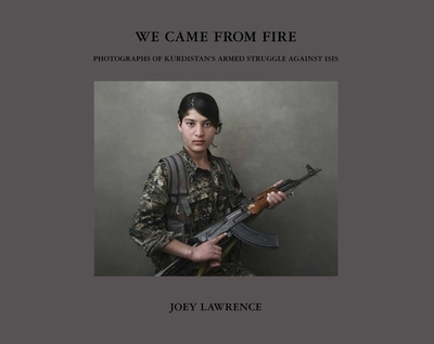 We Came from Fire: Photographs of Kurdistan's Armed Struggle Against Isis - Joey L