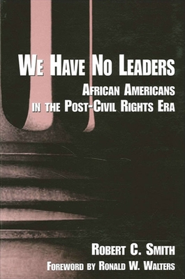 We Have No Leaders: African Americans in the Post-Civil Rights Era - Smith, Robert C, and Walters, Ronald W (Foreword by)