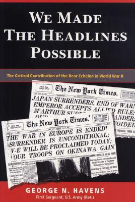 We Made the Headlines Possible: The Critical Contribution of the Rear Echelon in World War II - Havens, George N