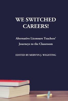 We Switched Careers! Alternative Licensure Teachers' Journeys to the Classroom - Wighting, Mervyn J (Editor)