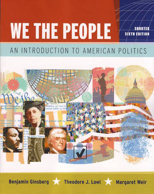 We the People: An Introduction to American Politics, Shorter Edition - Ginsberg, Benjamin, and Lowi, Theodore J, and Weir, Margaret, Professor