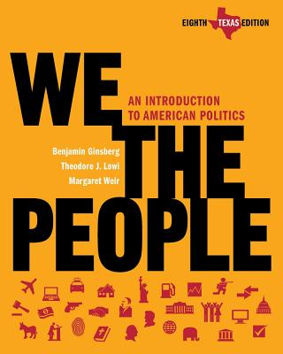 We the People, Texas Edition: An Introduction to American Politics - Ginsberg, Benjamin, and Lowi, Theodore J, and Weir, Margaret, Professor
