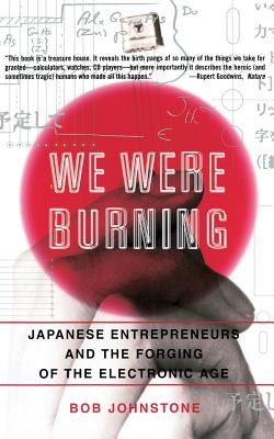 We Were Burning: Japanese Enterpreneurs and the Forging of the Electronic Age - Johnstone, Bob