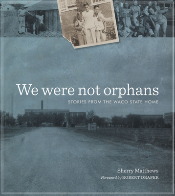 We Were Not Orphans: Stories from the Waco State Home - Matthews, Sherry, and Draper, Robert (Foreword by)