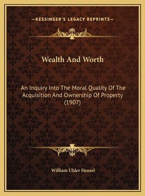 Wealth and Worth: An Inquiry Into the Moral Quality of the Acquisition and Ownan Inquiry Into the Moral Quality of the Acquisition and Ownership of Property (1907) Ership of Property (1907) - Hensel, William Uhler
