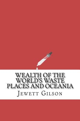 Wealth of the World's Waste Places and Oceania - Gilson, Jewett Castello