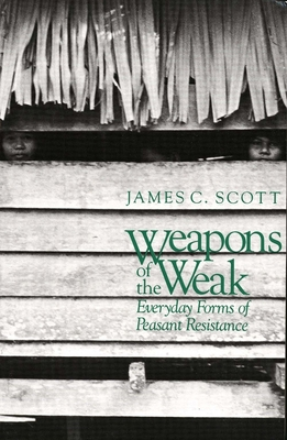 Weapons of the Weak: Everyday Forms of Peasant Resistance - Scott, James C, Professor
